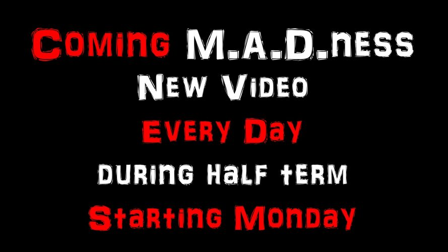 Coming M.A.D. ness - New Video Every Day During Half Term