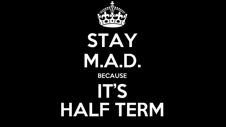 Stay M.A.D. because its half term